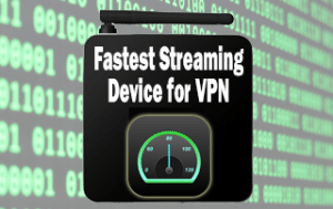 Fastest Streaming Device for VPN